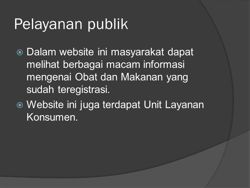 Pelayanan publik  Dalam website ini masyarakat dapat melihat berbagai macam informasi mengenai Obat dan Makanan yang sudah teregistrasi.
