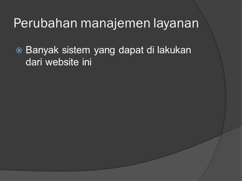 Perubahan manajemen layanan  Banyak sistem yang dapat di lakukan dari website ini