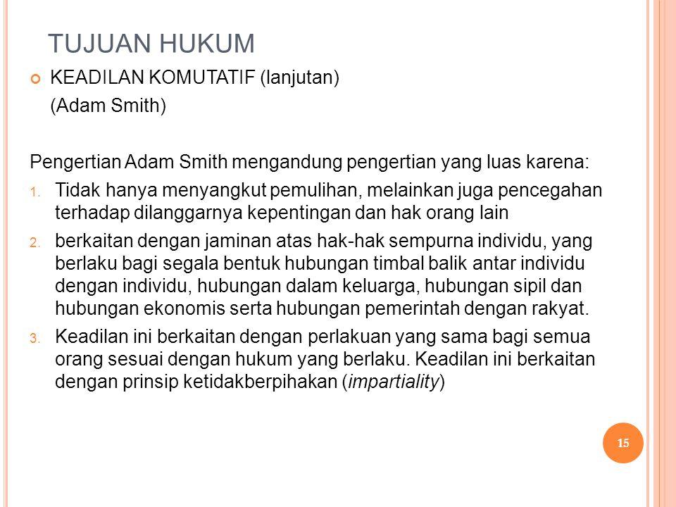 TUJUAN HUKUM KEADILAN KOMUTATIF (lanjutan) (Adam Smith) Pengertian Adam Smith mengandung pengertian yang luas karena: 1. Tidak hanya menyangkut pemuli
