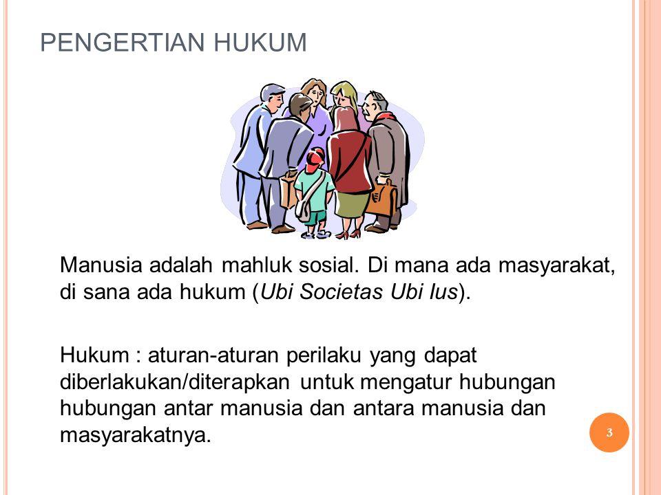 PENGERTIAN HUKUM Manusia adalah mahluk sosial. Di mana ada masyarakat, di sana ada hukum (Ubi Societas Ubi Ius). Hukum : aturan-aturan perilaku yang d