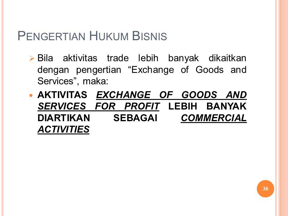 """P ENGERTIAN H UKUM B ISNIS  Bila aktivitas trade lebih banyak dikaitkan dengan pengertian """"Exchange of Goods and Services"""", maka:  AKTIVITAS EXCHANG"""