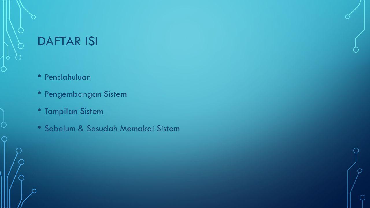 DAFTAR ISI • Pendahuluan • Pengembangan Sistem • Tampilan Sistem • Sebelum & Sesudah Memakai Sistem