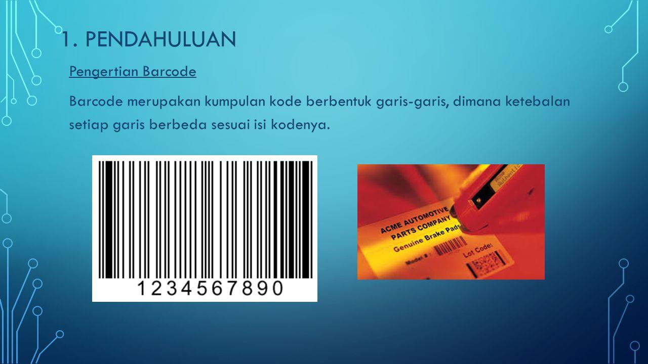 1. PENDAHULUAN Pengertian Barcode Barcode merupakan kumpulan kode berbentuk garis-garis, dimana ketebalan setiap garis berbeda sesuai isi kodenya.