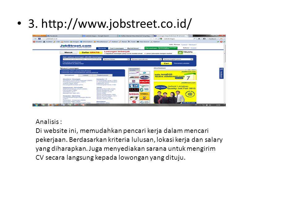 • 3. http://www.jobstreet.co.id/ Analisis : Di website ini, memudahkan pencari kerja dalam mencari pekerjaan. Berdasarkan kriteria lulusan, lokasi ker