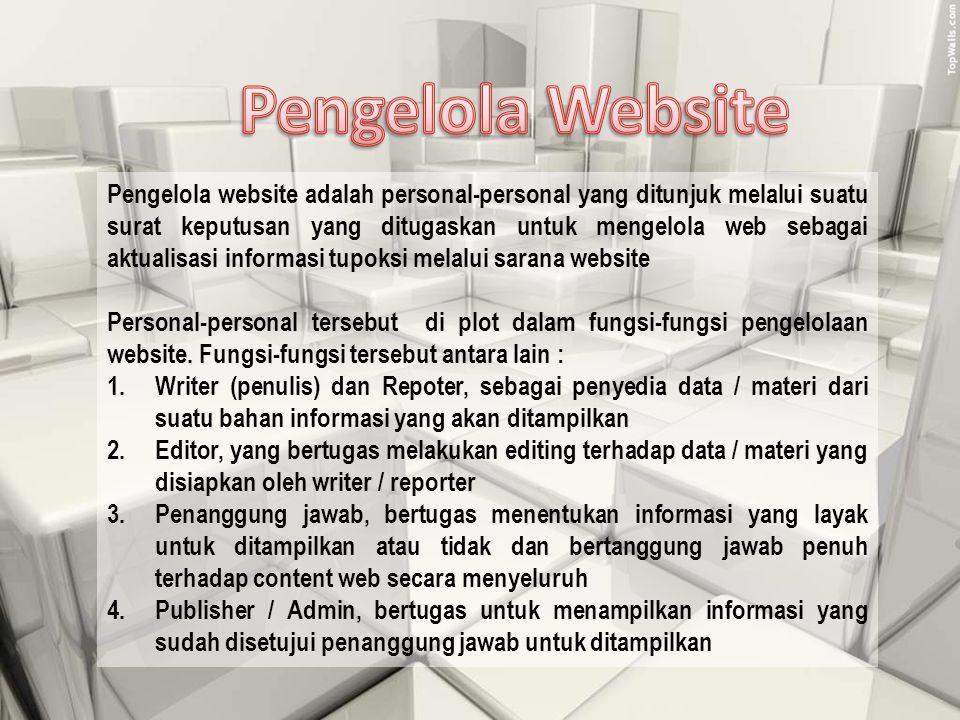 Pengelola website adalah personal-personal yang ditunjuk melalui suatu surat keputusan yang ditugaskan untuk mengelola web sebagai aktualisasi informasi tupoksi melalui sarana website Personal-personal tersebut di plot dalam fungsi-fungsi pengelolaan website.
