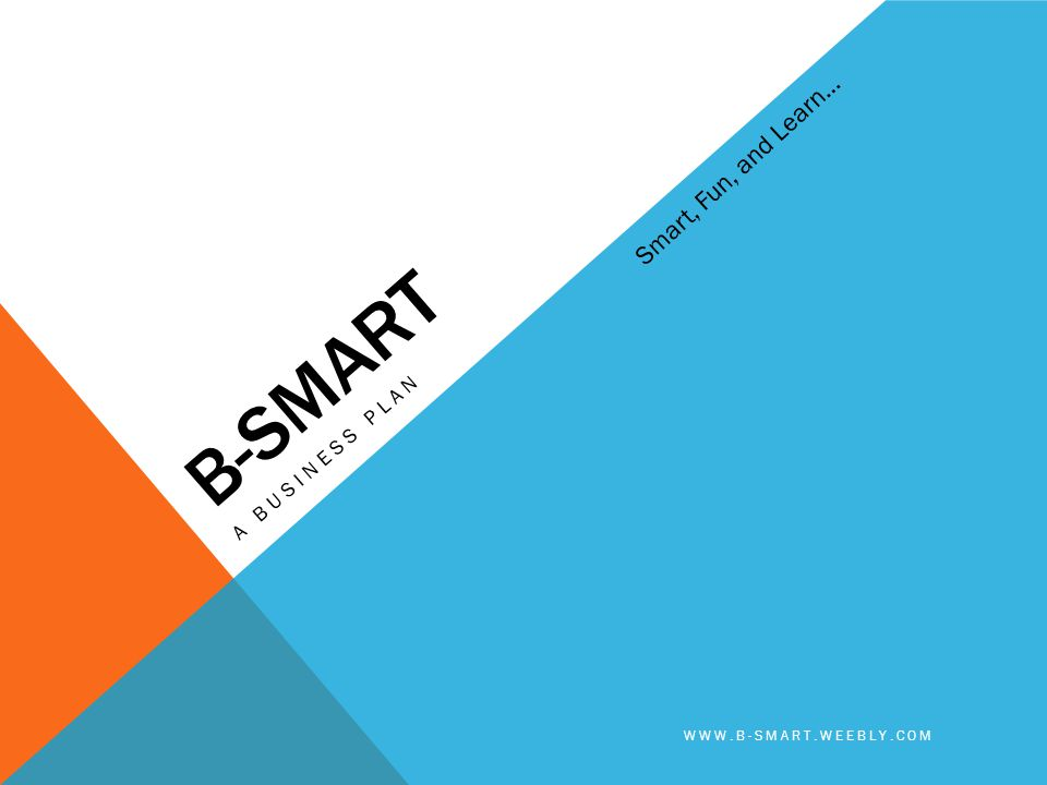 B-SMART A BUSINESS PLAN WWW.B-SMART.WEEBLY.COM Smart, Fun, and Learn…