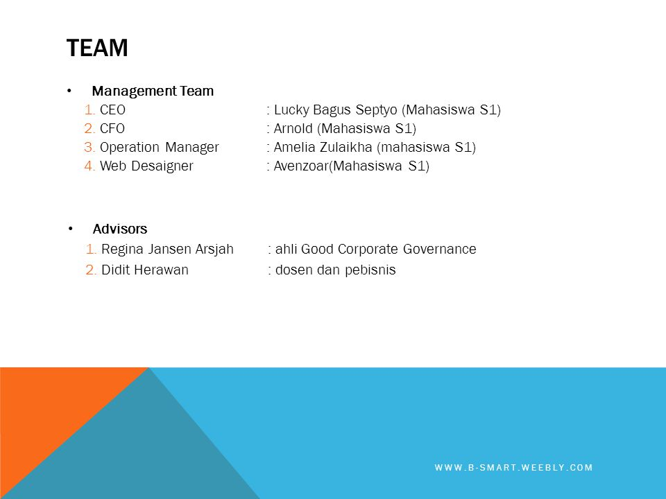TEAM • Management Team 1. CEO: Lucky Bagus Septyo (Mahasiswa S1) 2. CFO: Arnold (Mahasiswa S1) 3. Operation Manager: Amelia Zulaikha (mahasiswa S1) 4.