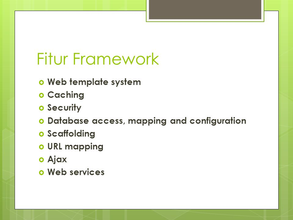 Fitur Framework  Web template system  Caching  Security  Database access, mapping and configuration  Scaffolding  URL mapping  Ajax  Web servi