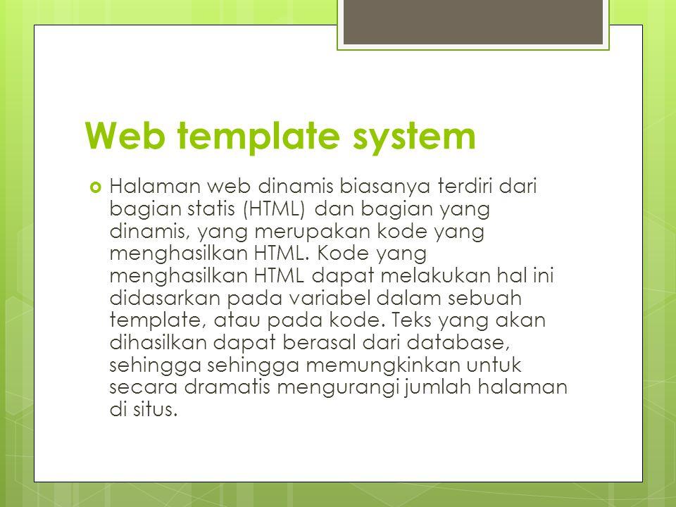 Web template system  Halaman web dinamis biasanya terdiri dari bagian statis (HTML) dan bagian yang dinamis, yang merupakan kode yang menghasilkan HTML.