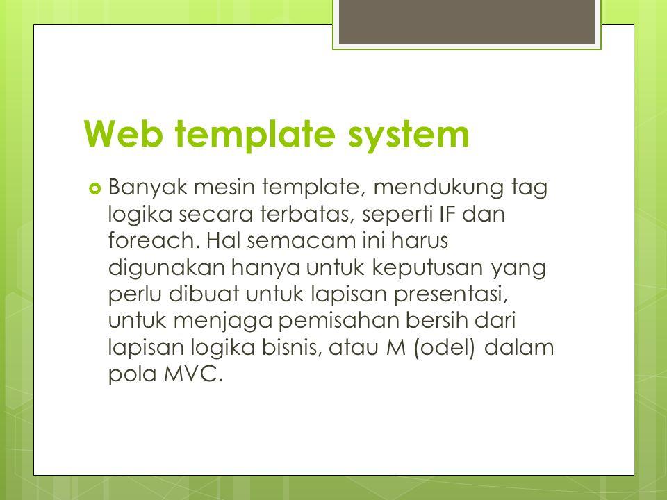 Web template system  Banyak mesin template, mendukung tag logika secara terbatas, seperti IF dan foreach. Hal semacam ini harus digunakan hanya untuk