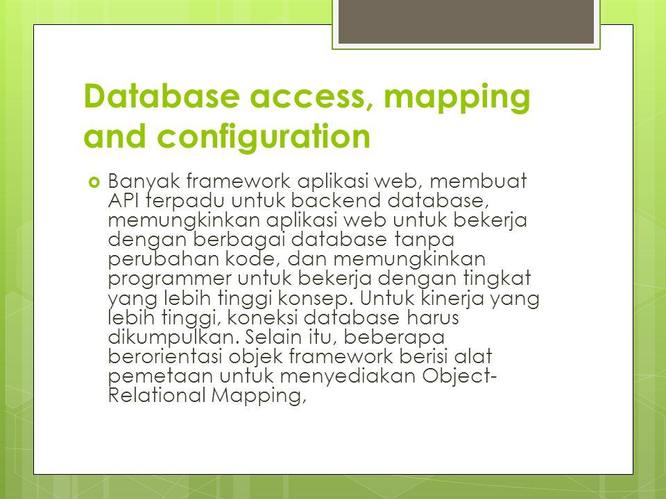 Database access, mapping and configuration  Banyak framework aplikasi web, membuat API terpadu untuk backend database, memungkinkan aplikasi web untuk bekerja dengan berbagai database tanpa perubahan kode, dan memungkinkan programmer untuk bekerja dengan tingkat yang lebih tinggi konsep.