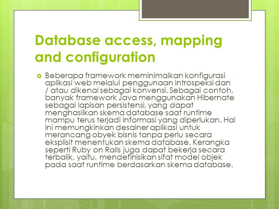 Database access, mapping and configuration  Beberapa framework meminimalkan konfigurasi aplikasi web melalui penggunaan introspeksi dan / atau dikenal sebagai konvensi.