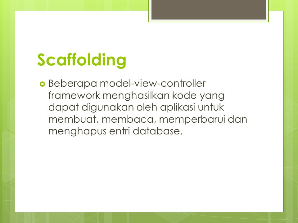 Scaffolding  Beberapa model-view-controller framework menghasilkan kode yang dapat digunakan oleh aplikasi untuk membuat, membaca, memperbarui dan me