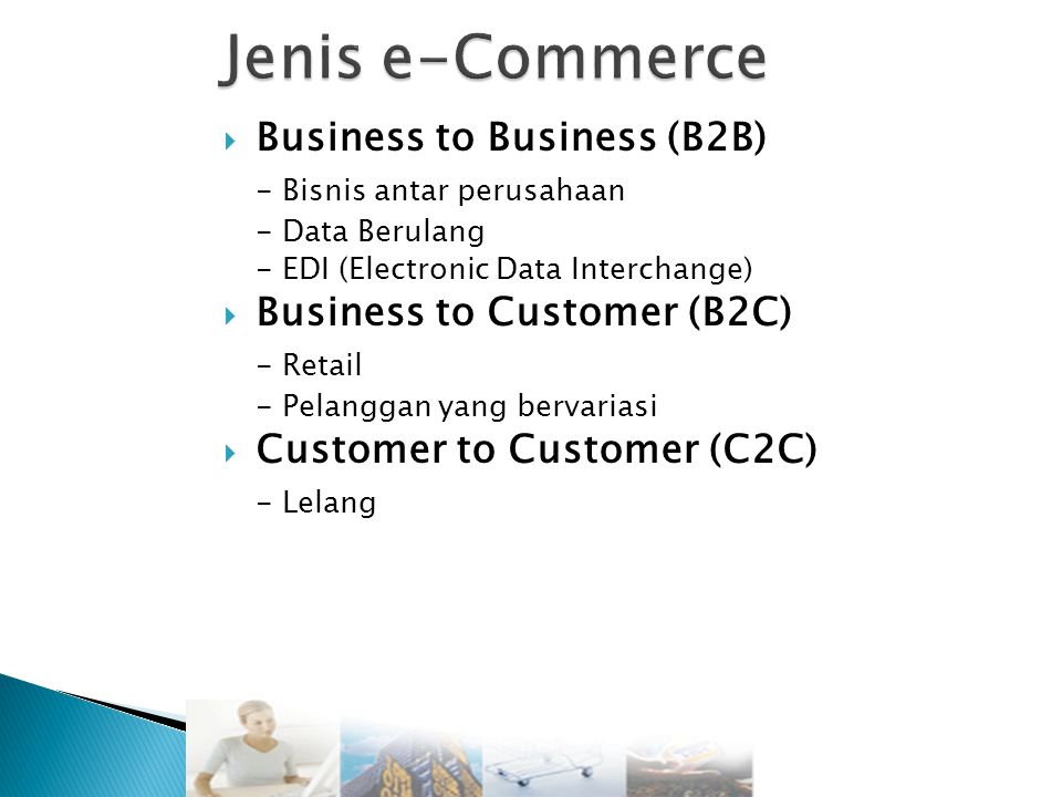  Business to Business (B2B) - Bisnis antar perusahaan - Data Berulang - EDI (Electronic Data Interchange)  Business to Customer (B2C) - Retail - Pelanggan yang bervariasi  Customer to Customer (C2C) - Lelang