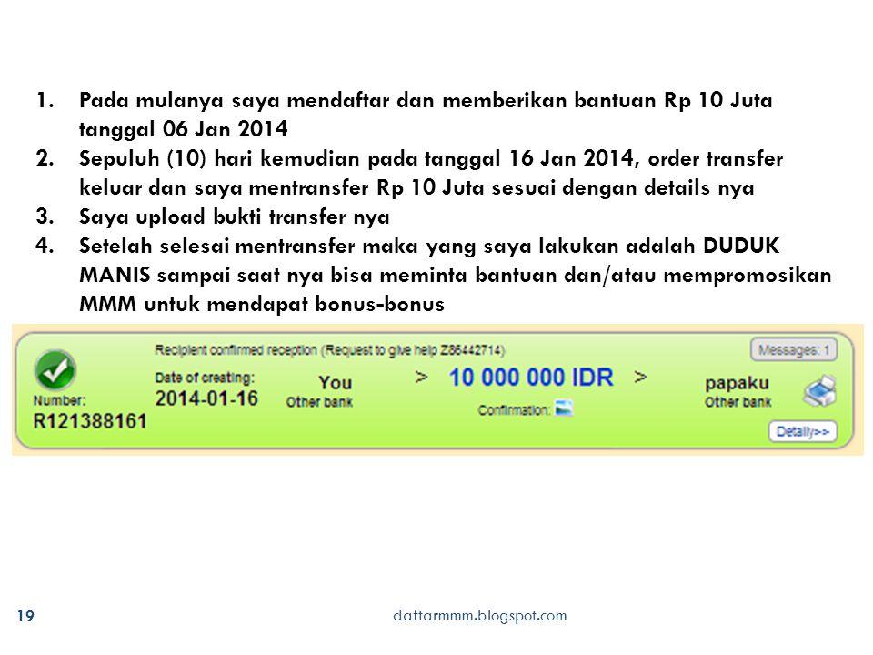 daftarmmm.blogspot.com 19 1.Pada mulanya saya mendaftar dan memberikan bantuan Rp 10 Juta tanggal 06 Jan 2014 2.Sepuluh (10) hari kemudian pada tanggal 16 Jan 2014, order transfer keluar dan saya mentransfer Rp 10 Juta sesuai dengan details nya 3.Saya upload bukti transfer nya 4.Setelah selesai mentransfer maka yang saya lakukan adalah DUDUK MANIS sampai saat nya bisa meminta bantuan dan/atau mempromosikan MMM untuk mendapat bonus-bonus