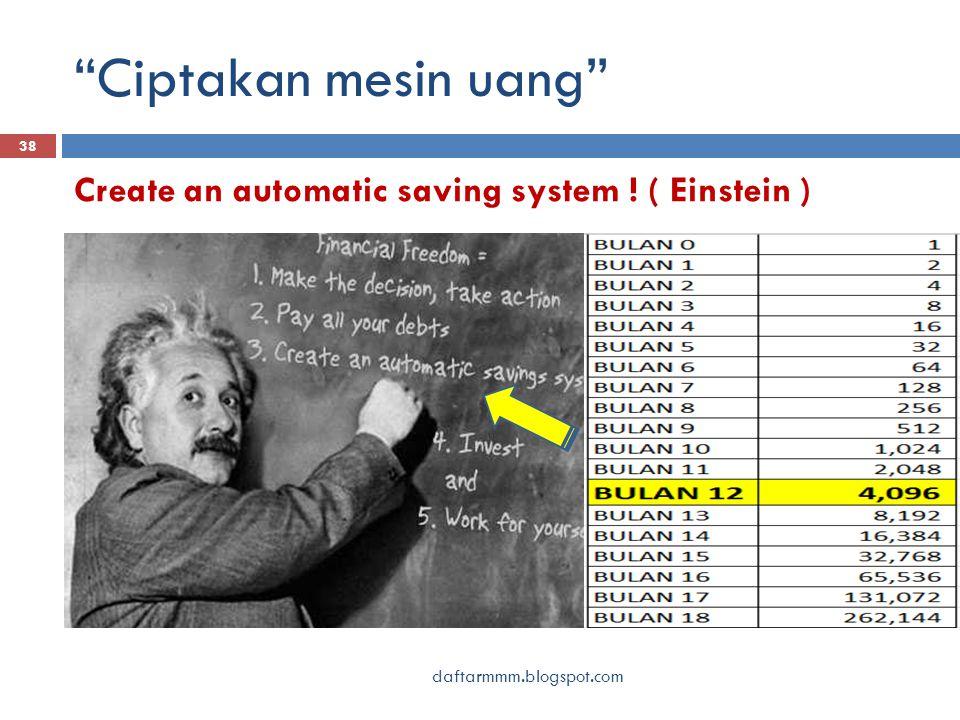 Ciptakan mesin uang daftarmmm.blogspot.com 38 Create an automatic saving system ! ( Einstein )