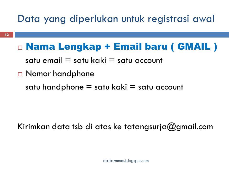 Data yang diperlukan untuk registrasi awal daftarmmm.blogspot.com 42  Nama Lengkap + Email baru ( GMAIL ) satu email = satu kaki = satu account  Nomor handphone satu handphone = satu kaki = satu account Kirimkan data tsb di atas ke tatangsurja@gmail.com