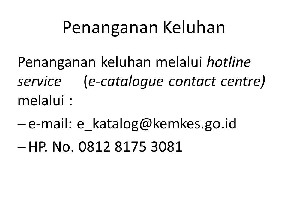 Penanganan Keluhan Penanganan keluhan melalui hotline service (e-catalogue contact centre) melalui :  e-mail: e_katalog@kemkes.go.id  HP. No. 0812 8