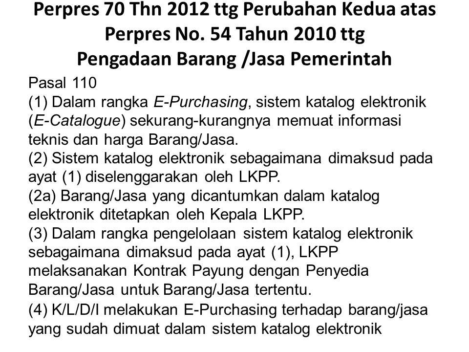Perpres 70 Thn 2012 ttg Perubahan Kedua atas Perpres No. 54 Tahun 2010 ttg Pengadaan Barang /Jasa Pemerintah Pasal 110 (1) Dalam rangka E-Purchasing,