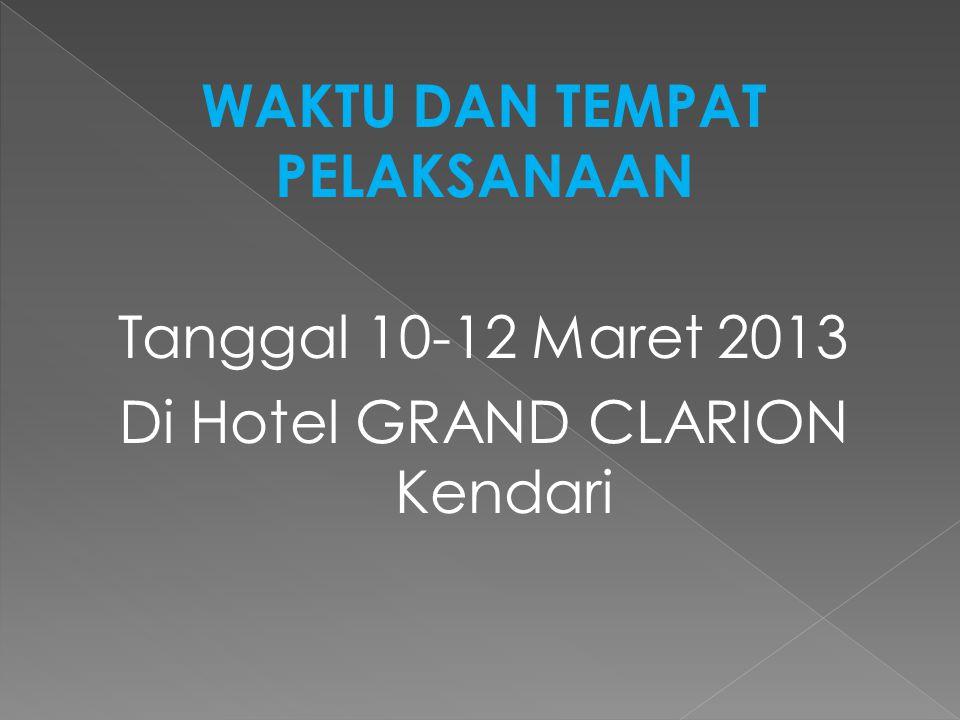 Tanggal 10-12 Maret 2013 Di Hotel GRAND CLARION Kendari WAKTU DAN TEMPAT PELAKSANAAN