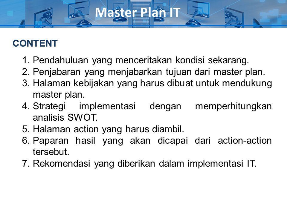 Master Plan IT 1.Pendahuluan yang menceritakan kondisi sekarang. 2.Penjabaran yang menjabarkan tujuan dari master plan. 3.Halaman kebijakan yang harus