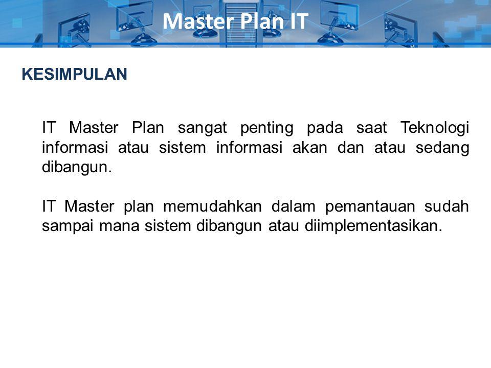 Master Plan IT KESIMPULAN IT Master Plan sangat penting pada saat Teknologi informasi atau sistem informasi akan dan atau sedang dibangun. IT Master p