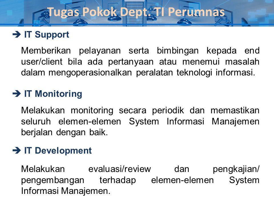 Tugas Pokok Dept. TI Perumnas  IT Support  IT Monitoring  IT Development Memberikan pelayanan serta bimbingan kepada end user/client bila ada perta