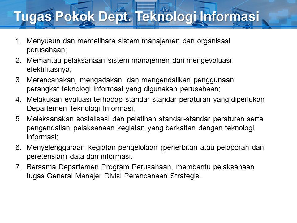 Tugas Pokok Dept. Teknologi Informasi 1.Menyusun dan memelihara sistem manajemen dan organisasi perusahaan; 2.Memantau pelaksanaan sistem manajemen da