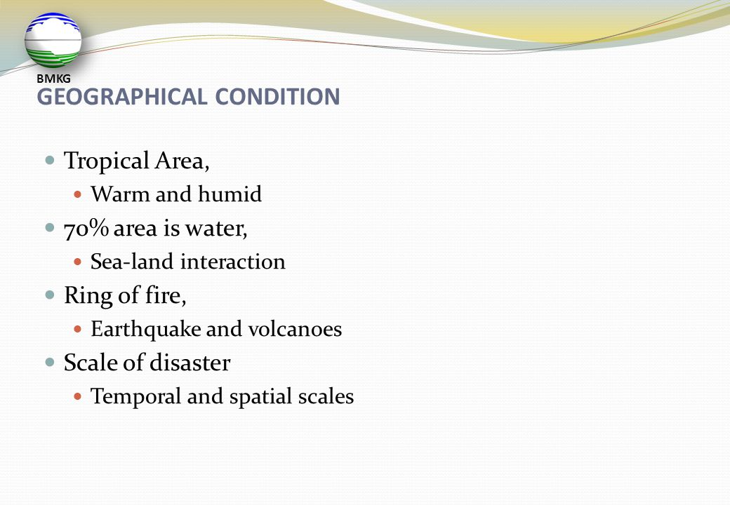 GEOGRAPHICAL CONDITION  Tropical Area,  Warm and humid  70% area is water,  Sea-land interaction  Ring of fire,  Earthquake and volcanoes  Scal