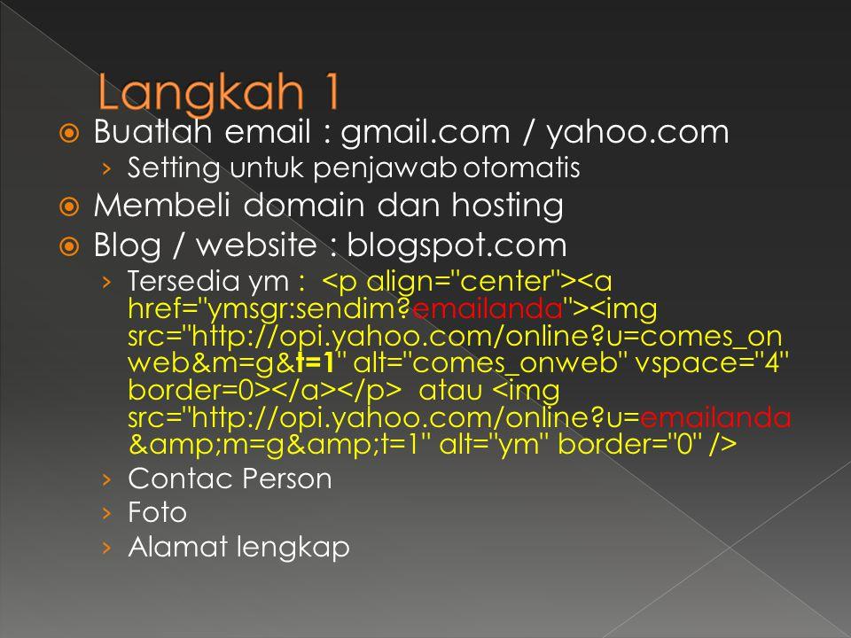  Buatlah email : gmail.com / yahoo.com › Setting untuk penjawab otomatis  Membeli domain dan hosting  Blog / website : blogspot.com › Tersedia ym : atau › Contac Person › Foto › Alamat lengkap