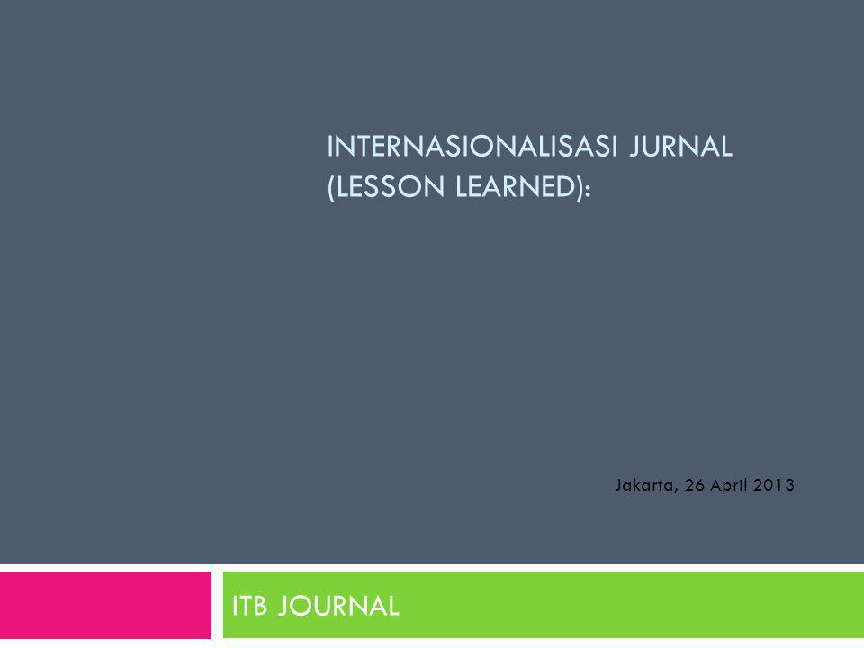 INTERNASIONALISASI JURNAL (LESSON LEARNED): ITB JOURNAL Jakarta, 26 April 2013