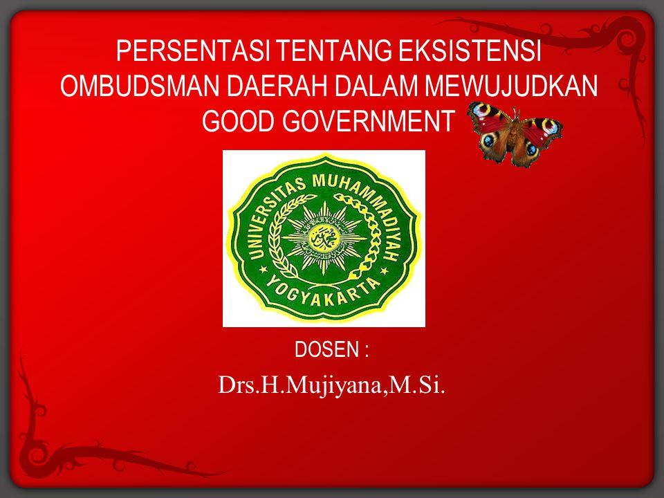PERSENTASI TENTANG EKSISTENSI OMBUDSMAN DAERAH DALAM MEWUJUDKAN GOOD GOVERNMENT DOSEN : Drs.H.Mujiyana,M.Si.