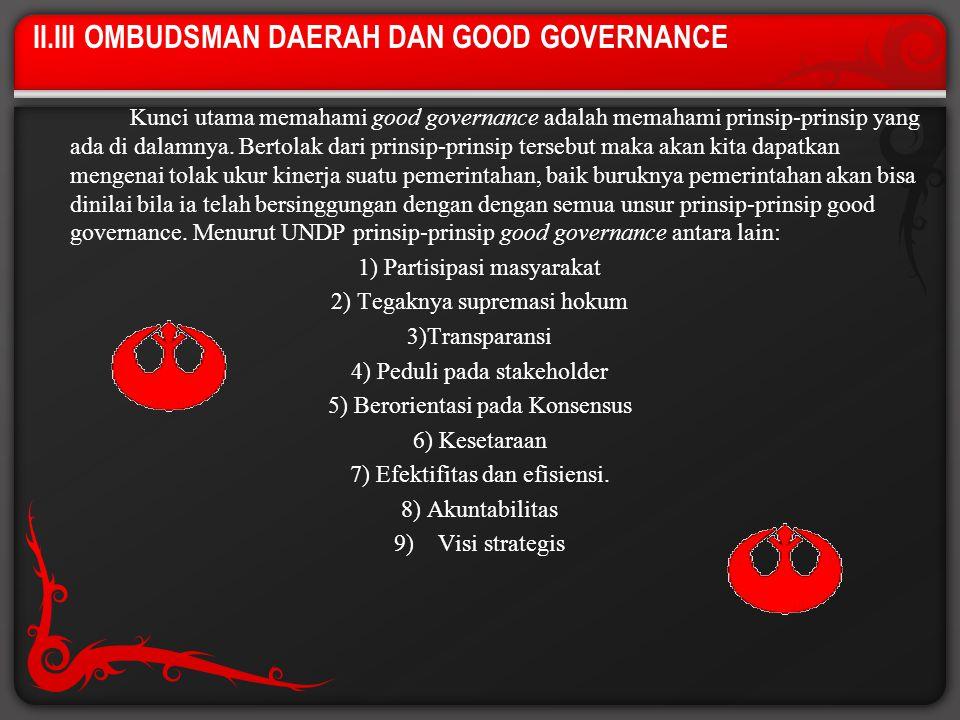 II.III OMBUDSMAN DAERAH DAN GOOD GOVERNANCE Kunci utama memahami good governance adalah memahami prinsip-prinsip yang ada di dalamnya. Bertolak dari p
