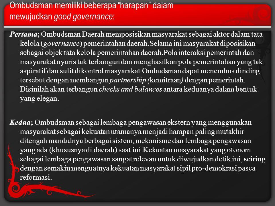"""Ombudsman memiliki beberapa """"harapan"""" dalam mewujudkan g ood governance : Pertama; Ombudsman Daerah memposisikan masyarakat sebagai aktor dalam tata k"""