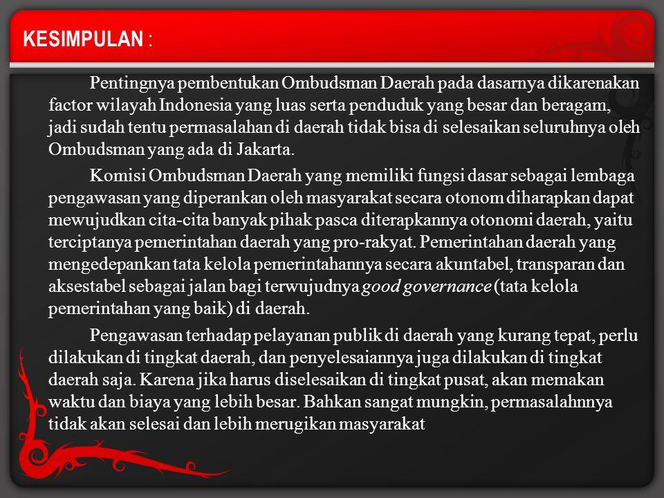 KESIMPULAN : Pentingnya pembentukan Ombudsman Daerah pada dasarnya dikarenakan factor wilayah Indonesia yang luas serta penduduk yang besar dan beraga