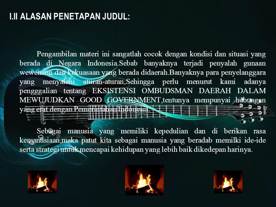 I.II ALASAN PENETAPAN JUDUL: Pengambilan materi ini sangatlah cocok dengan kondisi dan situasi yang berada di Negara Indonesia.Sebab banyaknya terjadi