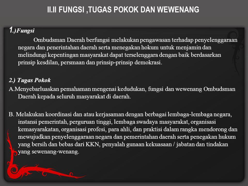 II.II FUNGSI,TUGAS POKOK DAN WEWENANG 1.)Fungsi Ombudsman Daerah berfungsi melakukan pengawasan terhadap penyelenggaraan negara dan penerintahan daera