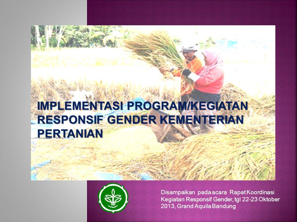 IMPLEMENTASI PROGRAM/KEGIATAN RESPONSIF GENDER KEMENTERIAN PERTANIAN Disampaikan pada acara Rapat Koordinasi Kegiatan Responsif Gender, tgl 22-23 Okto