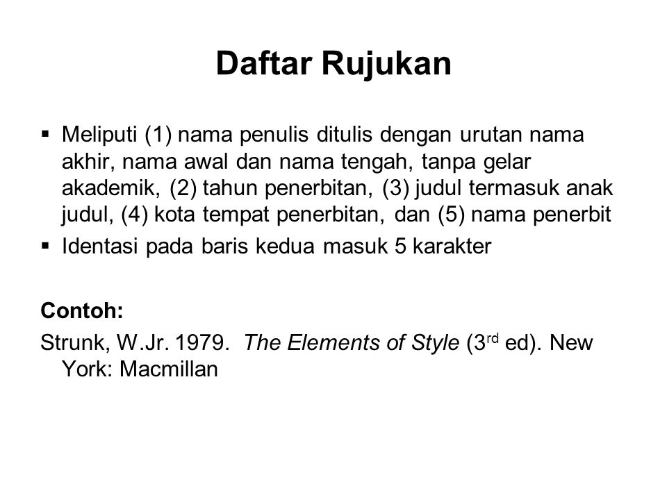 Daftar Rujukan  Meliputi (1) nama penulis ditulis dengan urutan nama akhir, nama awal dan nama tengah, tanpa gelar akademik, (2) tahun penerbitan, (3