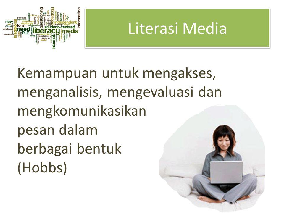 Literasi Media Kemampuan untuk mengakses, menganalisis, mengevaluasi dan mengkomunikasikan pesan dalam berbagai bentuk (Hobbs)