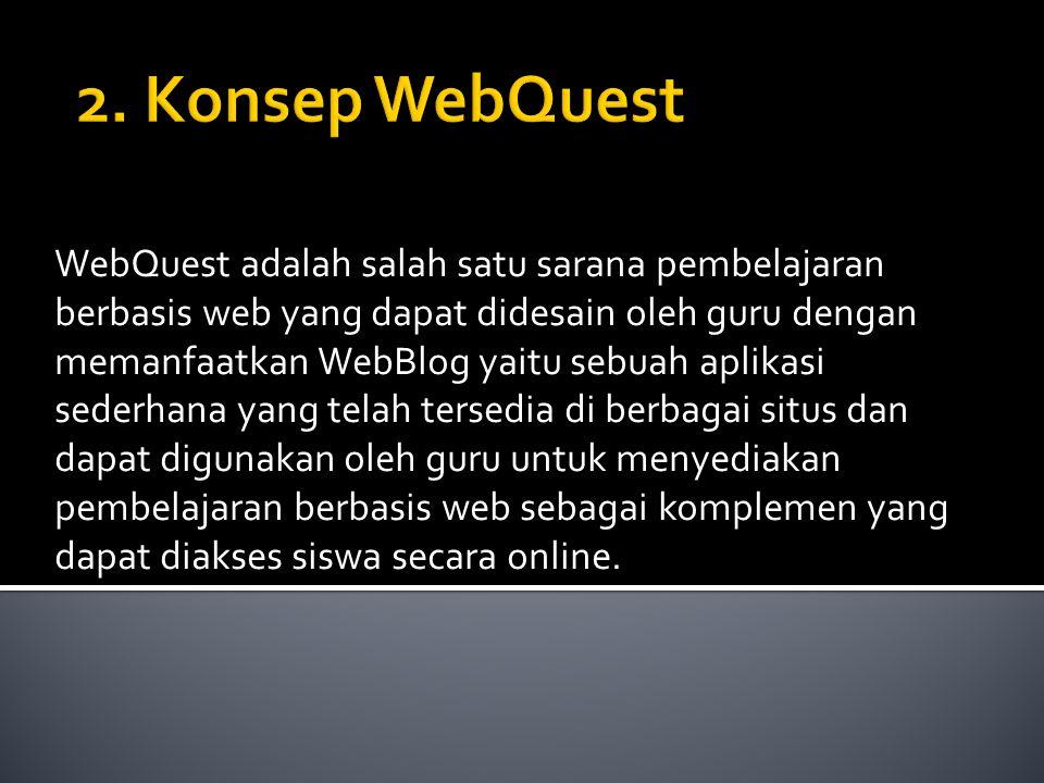 WebQuest adalah salah satu sarana pembelajaran berbasis web yang dapat didesain oleh guru dengan memanfaatkan WebBlog yaitu sebuah aplikasi sederhana yang telah tersedia di berbagai situs dan dapat digunakan oleh guru untuk menyediakan pembelajaran berbasis web sebagai komplemen yang dapat diakses siswa secara online.