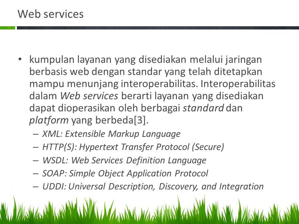 Web services • kumpulan layanan yang disediakan melalui jaringan berbasis web dengan standar yang telah ditetapkan mampu menunjang interoperabilitas.