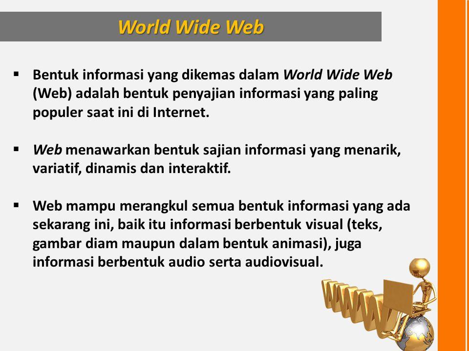 Bentuk informasi yang dikemas dalam World Wide Web (Web) adalah bentuk penyajian informasi yang paling populer saat ini di Internet.  Web menawarka