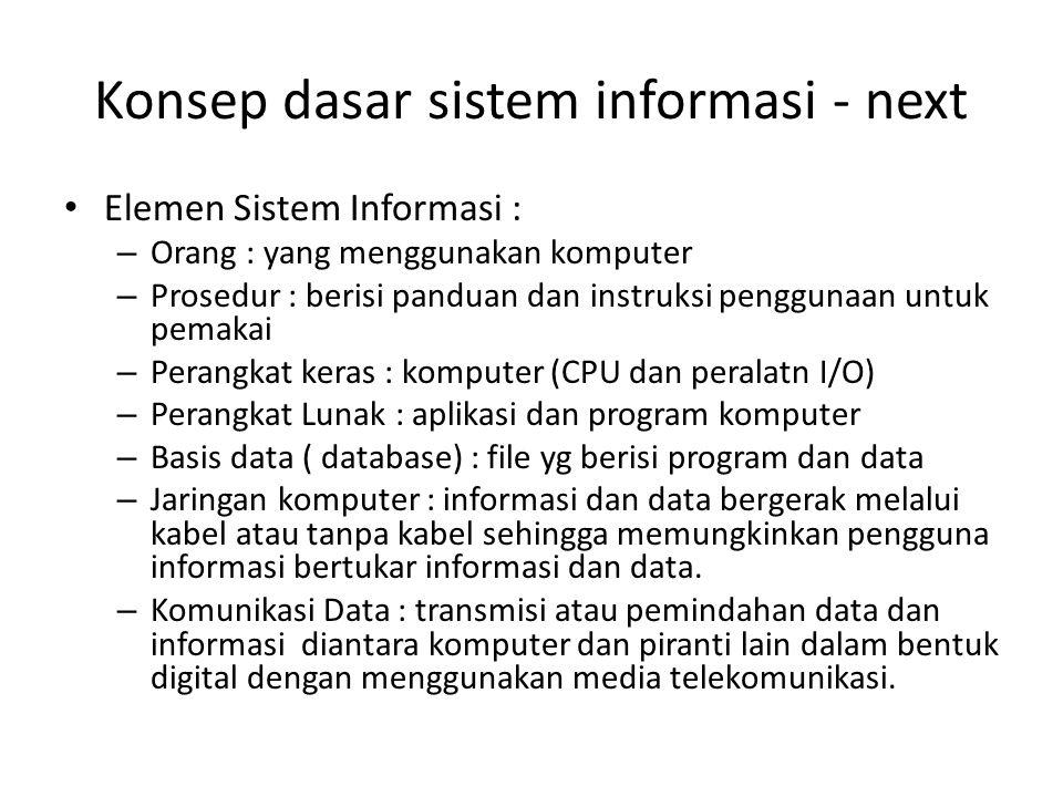 Konsep dasar sistem informasi - next • Elemen Sistem Informasi : – Orang : yang menggunakan komputer – Prosedur : berisi panduan dan instruksi penggun