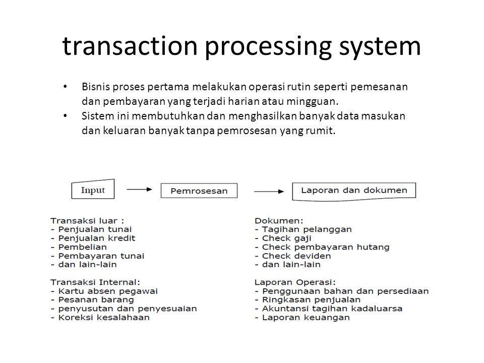 transaction processing system • Bisnis proses pertama melakukan operasi rutin seperti pemesanan dan pembayaran yang terjadi harian atau mingguan. • Si