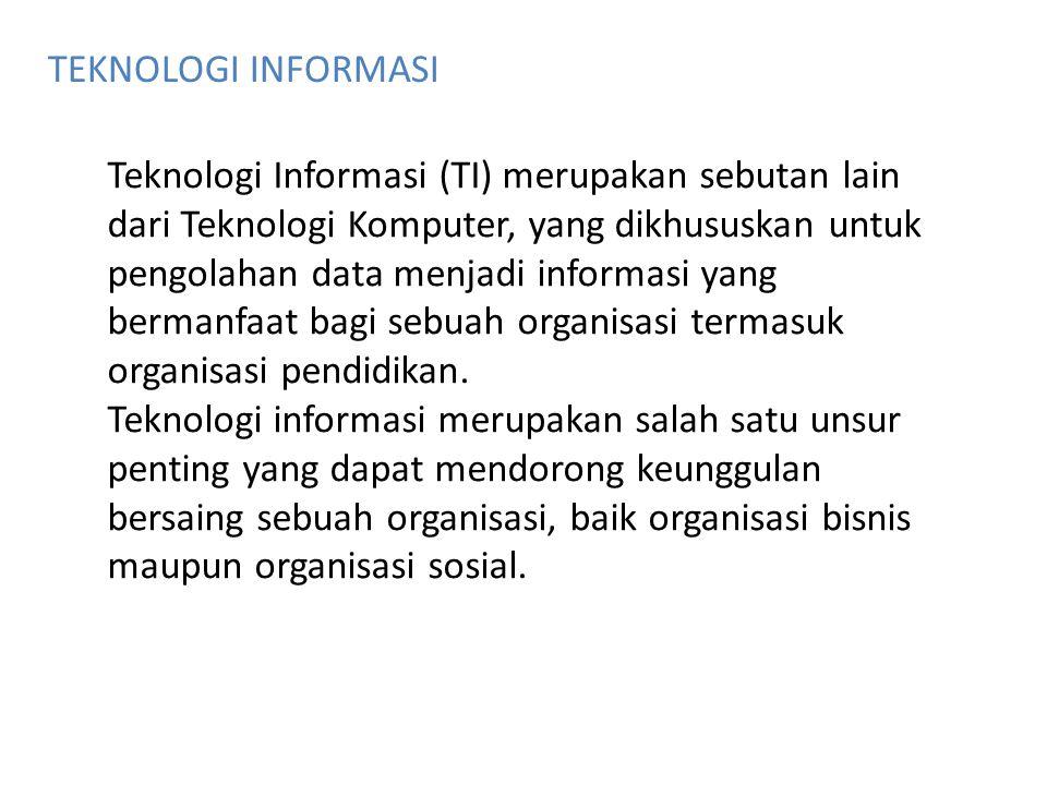 TEKNOLOGI INFORMASI Teknologi Informasi (TI) merupakan sebutan lain dari Teknologi Komputer, yang dikhususkan untuk pengolahan data menjadi informasi