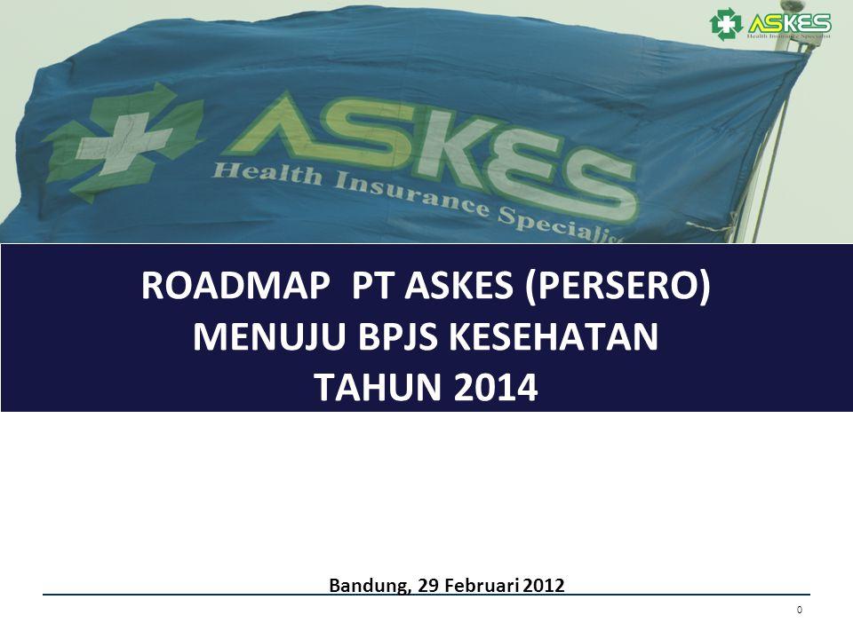 0 ROADMAP PT ASKES (PERSERO) MENUJU BPJS KESEHATAN TAHUN 2014 Bandung, 29 Februari 2012