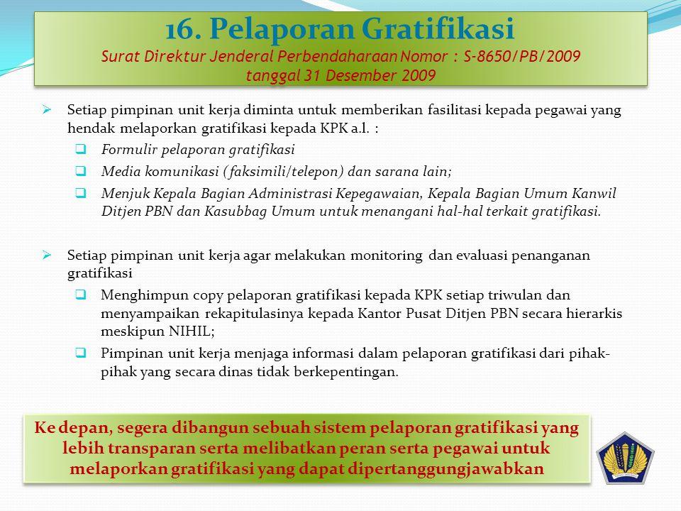 16. Pelaporan Gratifikasi Surat Direktur Jenderal Perbendaharaan Nomor : S-8650/PB/2009 tanggal 31 Desember 2009  Setiap pimpinan unit kerja diminta