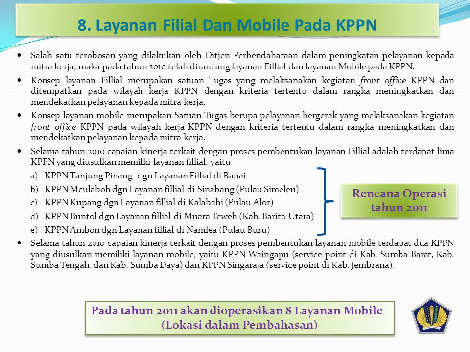 8. Layanan Filial Dan Mobile Pada KPPN  Salah satu terobosan yang dilakukan oleh Ditjen Perbendaharaan dalam peningkatan pelayanan kepada mitra kerja