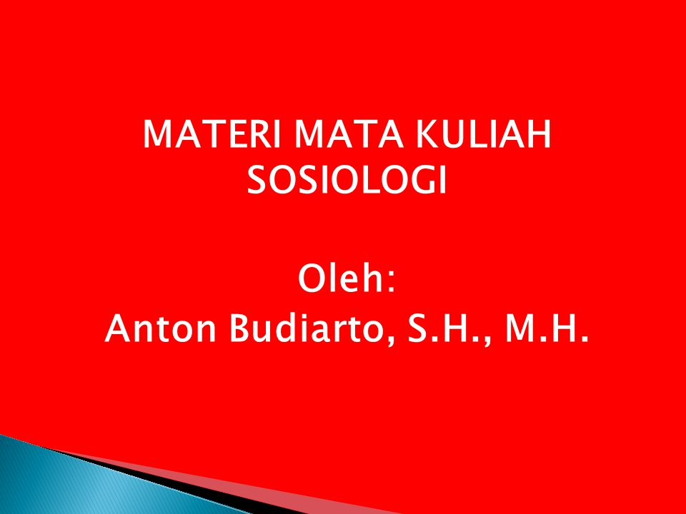 MATERI MATA KULIAH SOSIOLOGI Oleh: Anton Budiarto, S.H., M.H.